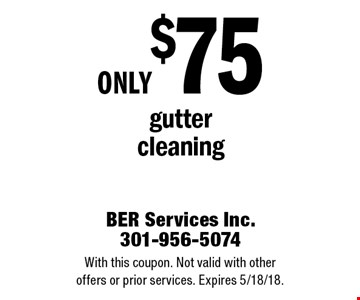 Only $75 gutter cleaning. With this coupon. Not valid with other offers or prior services. Expires 5/18/18.