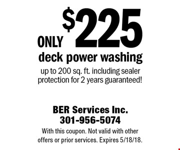 Only $225 deck power washing. Up to 200 sq. ft. including sealer protection for 2 years guaranteed! With this coupon. Not valid with other offers or prior services. Expires 5/18/18.