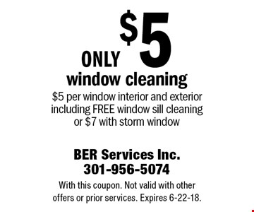 Only $5 window cleaning $5 per window interior and exterior including free window sill cleaning or $7 with storm window. With this coupon. Not valid with other offers or prior services. Expires 6-22-18.