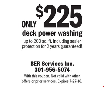 Only $225 deck power washing up to 200 sq. ft. including sealer protection for 2 years guaranteed! With this coupon. Not valid with other offers or prior services. Expires 7-27-18.