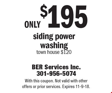 Only $195 siding power washing. town house $120. With this coupon. Not valid with other offers or prior services. Expires 11-9-18.