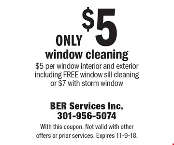 Only $5 window cleaning. $5 per window interior and exterior including free window sill cleaning or $7 with storm window. With this coupon. Not valid with other offers or prior services. Expires 11-9-18.