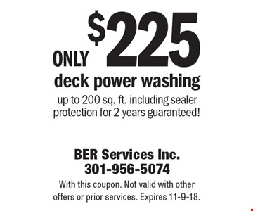 Only $225 deck power washing up to 200 sq. ft. including sealer protection for 2 years guaranteed!. With this coupon. Not valid with other offers or prior services. Expires 11-9-18.