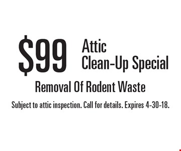 $99 Attic Clean-Up Special. Removal Of Rodent Waste. Subject to attic inspection. Call for details. Expires 4-30-18.