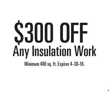 $300 OFF Any Insulation Work. Minimum 400 sq. ft. Expires 4-30-18.