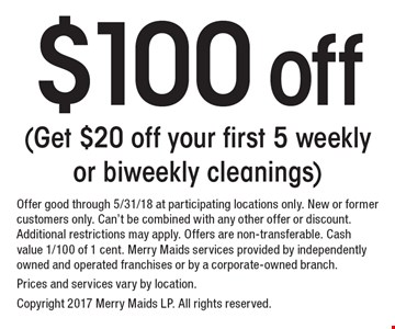 $100 off (Get $20 off your first 5 weekly or biweekly cleanings). Offer good through 5/31/18 at participating locations only. New or former customers only. Can't be combined with any other offer or discount. Additional restrictions may apply. Offers are non-transferable. Cash value 1/100 of 1 cent. Merry Maids services provided by independently owned and operated franchises or by a corporate-owned branch. Prices and services vary by location. Copyright 2017 Merry Maids LP. All rights reserved.