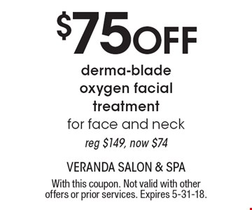 $75 Off derma-blade oxygen facial treatment for face and neck reg $149, now $74. With this coupon. Not valid with other offers or prior services. Expires 5-31-18.