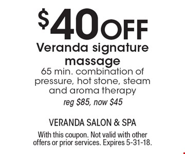 $40 Off Veranda signature massage 65 min. combination of pressure, hot stone, steam and aroma therapy reg $85, now $45. With this coupon. Not valid with other offers or prior services. Expires 5-31-18.
