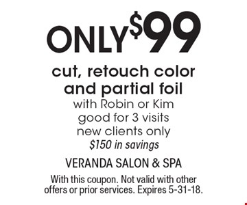 Only$99 cut, retouch color and partial foil with Robin or Kim good for 3 visitsnew clients only$150 in savings. With this coupon. Not valid with other offers or prior services. Expires 5-31-18.