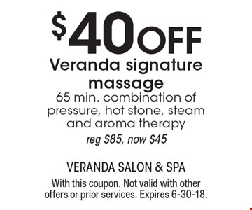 $40 Off Veranda signature massage. 65 min. combination of pressure, hot stone, steam and aroma therapy. Reg $85, now $45. With this coupon. Not valid with other offers or prior services. Expires 6-30-18.