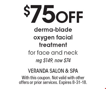 $75 off derma-blade oxygen facial treatment for face and neck. Reg $149, now $74. With this coupon. Not valid with other offers or prior services. Expires 8-31-18.