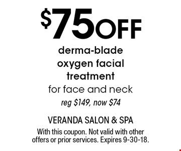 $75 Off derma-blade oxygen facial treatment for face and neck, reg $149, now $74. With this coupon. Not valid with other offers or prior services. Expires 9-30-18.
