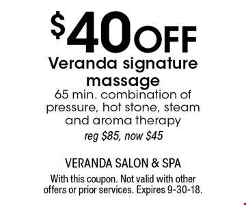 $40 Off Veranda signature massage 65 min. combination of pressure, hot stone, steam and aroma therapy, reg $85, now $45. With this coupon. Not valid with other offers or prior services. Expires 9-30-18.