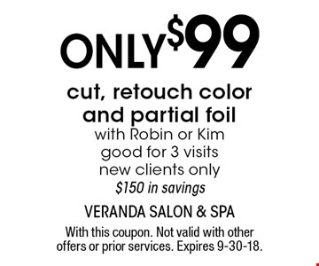 Only $99 cut, retouch color and partial foil with Robin or Kim good for 3 visits, new clients only, $150 in savings. With this coupon. Not valid with other offers or prior services. Expires 9-30-18.