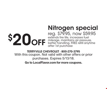 $20 off Nitrogen special reg. $79.95, now $59.95. extends tire life, increases fuel mileage, maintains air pressure, better handling, FREE refill anytime after 1st purchase. With this coupon. Not valid with other offers or prior purchases. Expires 5/13/18. Go to LocalFlavor.com for more coupons.