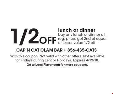 1/2 OFF lunch or dinner buy any lunch or dinner at reg. price, get 2nd of equal or lesser value 1/2 off. With this coupon. Not valid with other offers. Not available for Fridays during Lent or Holidays. Expires 4/13/18. Go to LocalFlavor.com for more coupons.