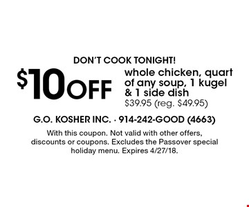 Don't cook tonight! $10 OFF whole chicken, quart of any soup, 1 kugel & 1 side dish. $39.95 (reg. $49.95). With this coupon. Not valid with other offers, discounts or coupons. Excludes the Passover special holiday menu. Expires 4/27/18.