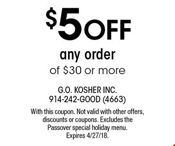 $5 OFF any order of $30 or more. With this coupon. Not valid with other offers, discounts or coupons. Excludes the Passover special holiday menu. Expires 4/27/18.