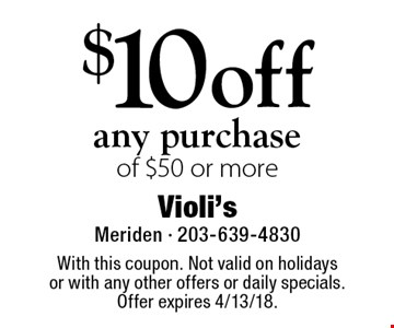$10 off any purchase of $50 or more. With this coupon. Not valid on holidays or with any other offers or daily specials. Offer expires 4/13/18.