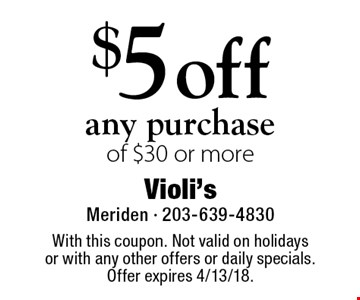 $5 off any purchase of $30 or more. With this coupon. Not valid on holidays or with any other offers or daily specials. Offer expires 4/13/18.