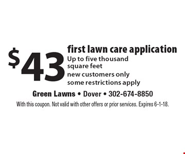 $43 first lawn care application Up to five thousand square feet new customers only some restrictions apply. With this coupon. Not valid with other offers or prior services. Expires 6-1-18.