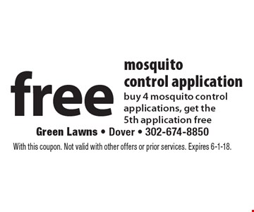 Free mosquito control application buy 4 mosquito control applications, get the 5th application free. With this coupon. Not valid with other offers or prior services. Expires 6-1-18.