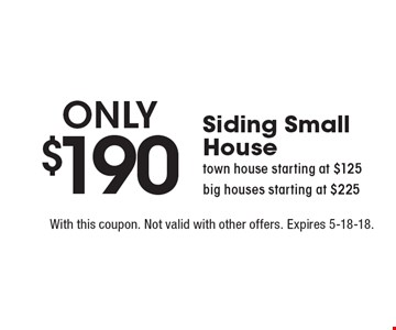 Only $190 Siding Small House town house starting at $125 big houses starting at $225. With this coupon. Not valid with other offers. Expires 5-18-18.