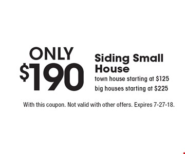 Only $190 Siding Small House town house starting at $125 big houses starting at $225. With this coupon. Not valid with other offers. Expires 7-27-18.