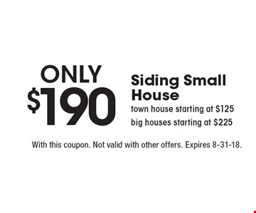 Only $190 Siding Small House town house starting at $125 big houses starting at $225. With this coupon. Not valid with other offers. Expires 8-31-18.
