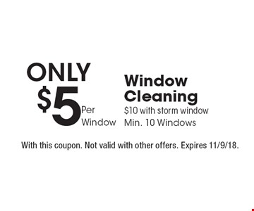 Only $5 Per Window Window Cleaning. $10 with storm window. Min. 10 Windows. With this coupon. Not valid with other offers. Expires 11/9/18.