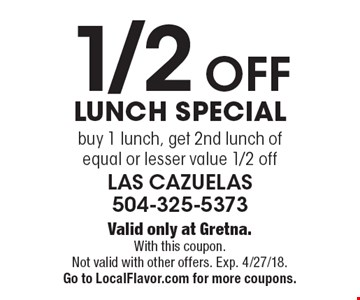 1/2 Off Lunch Special buy 1 lunch, get 2nd lunch of equal or lesser value 1/2 off. Valid only at Gretna. With this coupon. Not valid with other offers. Exp. 4/27/18. Go to LocalFlavor.com for more coupons.