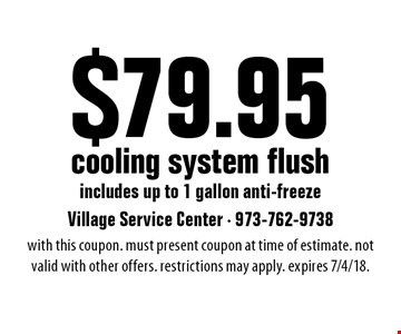 $79.95 cooling system flush includes up to 1 gallon anti-freeze. With this coupon. Must present coupon at time of estimate. Not valid with other offers. Restrictions may apply. Expires 7/4/18.