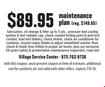 $89.95 maintenance plan (reg. $149.95)lubrication, oil change & filter up to 5 qts., pressure test cooling system & test radiator cap, check coolant boiling point & acid test coolant, load test battery, check heater, check air conditioner for coolness, inspect wiper blades & adjust windshield washer fluid, check & rotate tires inflate to proper air levels, plus our exclusive 50-point safety & preventative maintenance inspection, road test. with this coupon. must present coupon at time of estimate. additional cost for synthetic oil. not valid with other offers. expires 7/4/18.