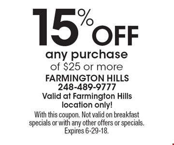 15% Off any purchase of $25 or more. With this coupon. Not valid on breakfast specials or with any other offers or specials. Expires 6-29-18.