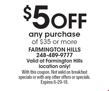 $5 Off any purchase of $35 or more. With this coupon. Not valid on breakfast specials or with any other offers or specials. Expires 6-29-18.