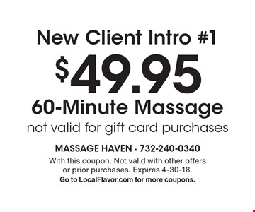 New Client Intro #1 $49.95 60-Minute Massage, not valid for gift card purchases. With this coupon. Not valid with other offers or prior purchases. Expires 4-30-18. Go to LocalFlavor.com for more coupons.