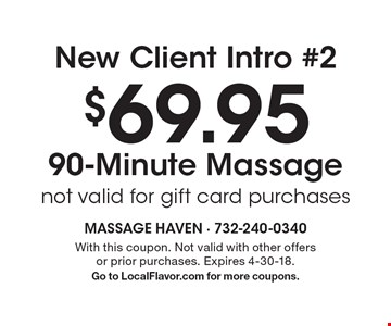 New Client Intro #2 $69.95 90-Minute Massage, not valid for gift card purchases. With this coupon. Not valid with other offers or prior purchases. Expires 4-30-18. Go to LocalFlavor.com for more coupons.