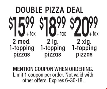 DOUBLE PIZZA DEAL $20.99 + tax 2 xlg. 1-topping pizzas. + tax 2 lg. 1-topping pizzas. $15.99 + tax 2 med. 1-topping pizzas. MENTION COUPON WHEN ORDERING. Limit 1 coupon per order. Not valid with other offers. Expires 6-30-18.