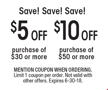 Save! Save! Save! $10 off purchase of $50 or more. $5 off purchase of $30 or more. . MENTION COUPON WHEN ORDERING. Limit 1 coupon per order. Not valid with other offers. Expires 6-30-18.