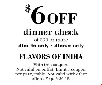 $6 off dinner check of $30 or more - dine in only - dinner only. With this coupon. Not valid on buffet. Limit 1 coupon per party/table. Not valid with other offers. Exp. 6-30-18.