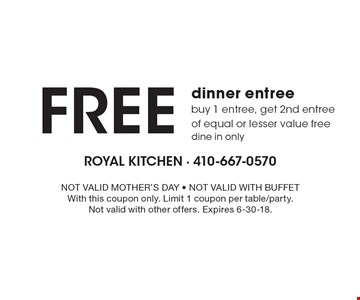 FREE dinner entree buy 1 entree, get 2nd entree of equal or lesser value free dine in only. NOT VALID MOTHER'S DAY - NOT VALID WITH BUFFET With this coupon only. Limit 1 coupon per table/party. Not valid with other offers. Expires 6-30-18.