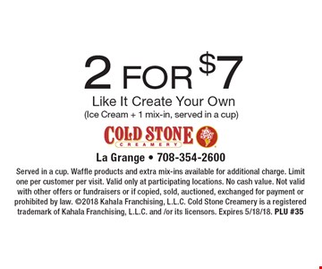 2 for $7 Like It Create Your Own (Ice Cream + 1 mix-in, served in a cup). Served in a cup. Waffle products and extra mix-ins available for additional charge. Limit one per customer per visit. Valid only at participating locations. No cash value. Not valid with other offers or fundraisers or if copied, sold, auctioned, exchanged for payment or prohibited by law. 2018 Kahala Franchising, L.L.C. Cold Stone Creamery is a registered trademark of Kahala Franchising, L.L.C. and /or its licensors. Expires 5/18/18. PLU #35