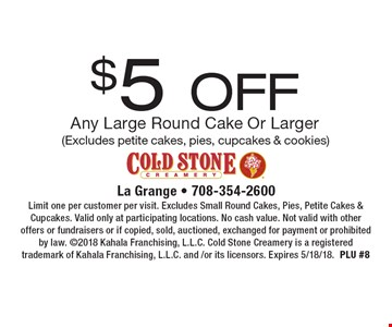 $5 OFF Any Large Round Cake Or Larger (Excludes petite cakes, pies, cupcakes & cookies). Limit one per customer per visit. Excludes Small Round Cakes, Pies, Petite Cakes & Cupcakes. Valid only at participating locations. No cash value. Not valid with other offers or fundraisers or if copied, sold, auctioned, exchanged for payment or prohibited by law. 2018 Kahala Franchising, L.L.C. Cold Stone Creamery is a registered trademark of Kahala Franchising, L.L.C. and /or its licensors. Expires 5/18/18.PLU #8