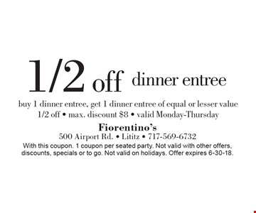1/2 off dinner entree. Buy 1 dinner entree, get 1 dinner entree of equal or lesser value 1/2 off. Max. discount $8. Valid Monday-Thursday. With this coupon. 1 coupon per seated party. Not valid with other offers, discounts, specials or to go. Not valid on holidays. Offer expires 6-30-18.