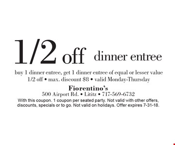 1/2 off dinner entree buy 1 dinner entree, get 1 dinner entree of equal or lesser value 1/2 off - max. discount $8 - valid Monday-Thursday. With this coupon. 1 coupon per seated party. Not valid with other offers, discounts, specials or to go. Not valid on holidays. Offer expires 7-31-18.
