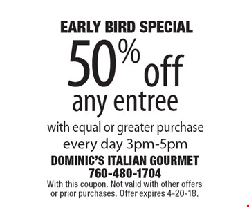 EARLY BIRD SPECIAL 50% off any entree with equal or greater purchase every day 3pm-5pm. With this coupon. Not valid with other offers or prior purchases. Offer expires 4-20-18.