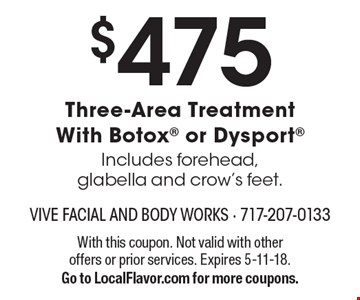 $475 Three-Area Treatment With Botox or Dysport. Includes forehead, glabella and crow's feet.. With this coupon. Not valid with other offers or prior services. Expires 5-11-18. Go to LocalFlavor.com for more coupons.