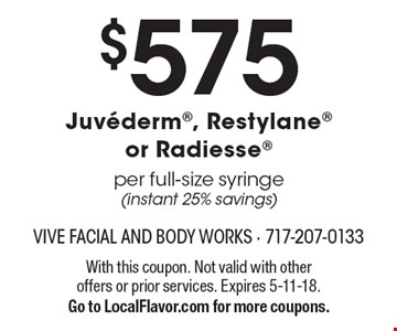 $575 Juvederm, Restylane or Radiesse Per full-size syringe (instant 25% savings). With this coupon. Not valid with other offers or prior services. Expires 5-11-18. Go to LocalFlavor.com for more coupons.