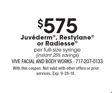 $575 Juvederm, Restylane or Radiesse per full-size syringe (instant 25% savings). With this coupon. Not valid with other offers or prior services. Exp. 9-28-18.