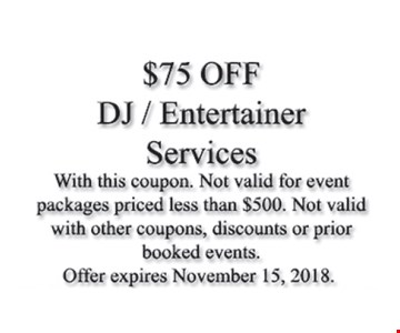 $75 off DJ/Entertainer services. With this coupon. Not valid for event packages priced less than $500. Not valid with other coupons, discounts or prior booked events. Offer expires November 15, 2018.